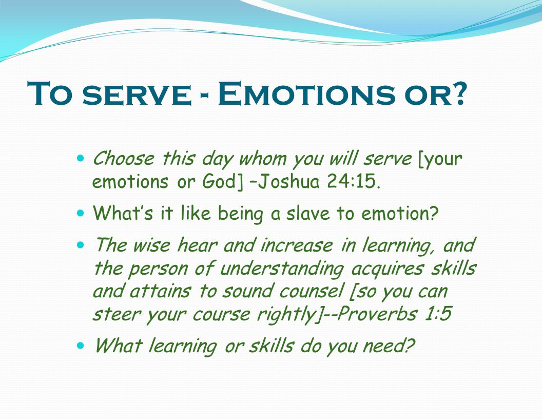 To serve - Emotions or Choose this day whom you will serve [your emotions or God] –Joshua 24:15. What's it like being a slave to emotion